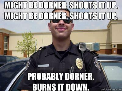 Dorner Meme - might be dorner shoots it up might be dorner shoots it up probably dorner burns it down