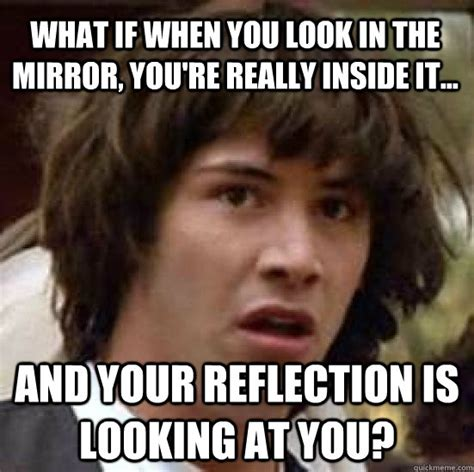 Looking In The Mirror Meme - what if when you look in the mirror you re really inside it and your reflection is looking