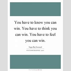 You Have To Know You Can Win You Have To Think You Can Win You  Picture Quotes