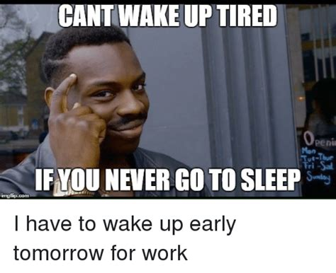 Sleep At Work Meme - cant wake up tired openi if you never go to sleep imngfipcom i have to wake up early tomorrow
