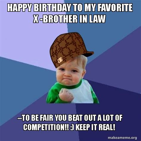 Brother In Law Meme - happy birthday to my favorite x brother in law to be fair you beat out a lot of competition