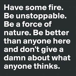 have some fire. be unstoppable. be a force of nature ...