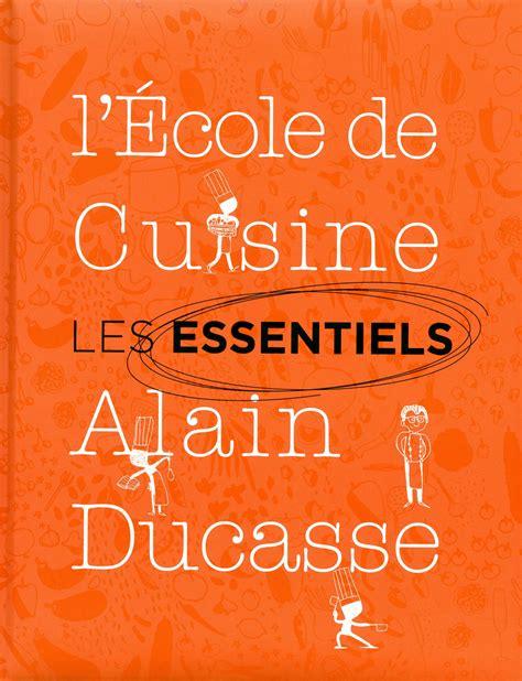 ecole de cuisine ducasse les essentiels de l 39 école de cuisine alain ducasse alain