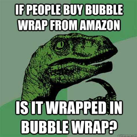 Amazon Memes - if people buy bubble wrap from amazon is it wrapped in bubble wrap philosoraptor quickmeme