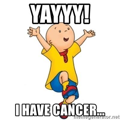 I Have Cancer Meme - yayyy i have cancer caillou meme generator