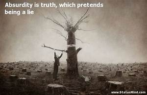 Absurdity is truth, which pretends being a lie ...