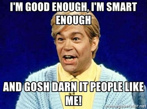 I Am Smart Meme - i m good enough i m smart enough and gosh darn it people like me stuart smalley meme generator