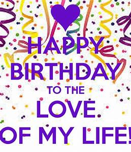 HAPPY BIRTHDAY TO THE LOVE OF MY LIFE! - KEEP CALM AND ...