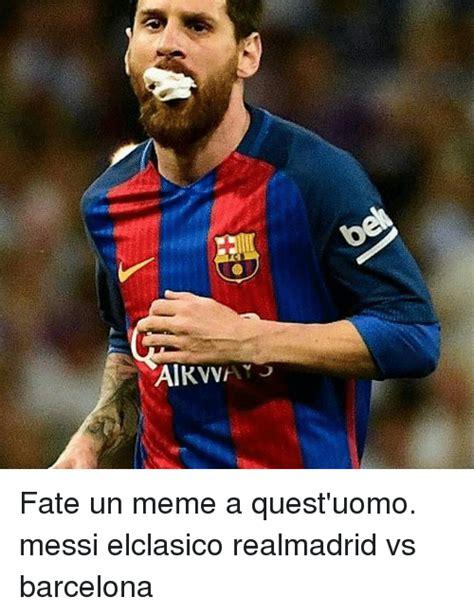 Meme Messi - alkvv fate un meme a quest uomo messi elclasico realmadrid vs barcelona barcelona meme on sizzle
