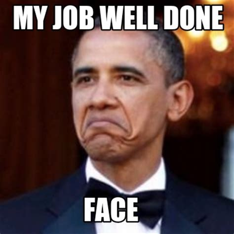 Job Well Done Meme - meme creator my job well done face meme generator at memecreator org