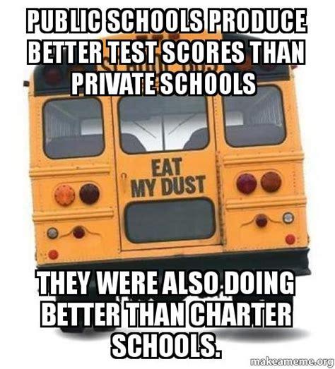 Public Meme - public schools produce better test scores than private schools they were also doing better than