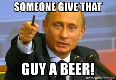 Beer Meme Guy - someone give that guy a beer putin somebody give that man a beer meme generator