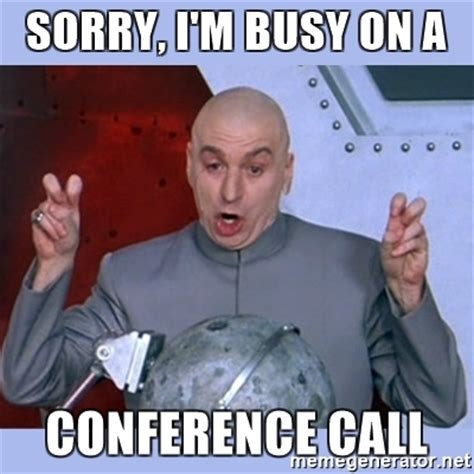 Conference Call Meme - sorry i m busy on a conference call dr evil meme meme generator