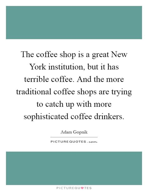 Such phrases often originate in popular culture and in the arts, and typically spread through word of mouth and a variety of mass media (such as films, internet, literature and publishing. The coffee shop is a great New York institution, but it has... | Picture Quotes