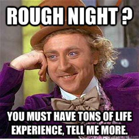 Must Have Memes - rough night you must have tons of life experience tell me more creepy wonka quickmeme