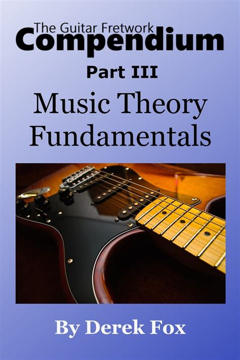 You need to have a basic understanding of these items, because the study that you will do will rely on these terms and concepts. The Guitar Fretwork Compendium Part III: Music Theory Fundamentals by Derek Fox - Book - Read Online