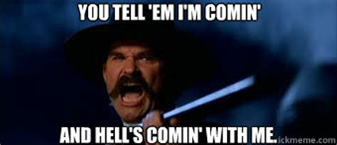 Tombstone Meme - you tell em i m comin and hell s comin with me tombstone quickmeme