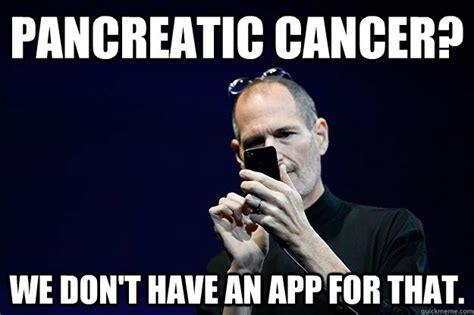 Cancer Memes - pancreatic cancer we don t have an app for that steve jobs baffled by tech quickmeme