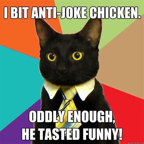 Anti Joke Meme - i bit anti joke chicken oddly enough he tasted funny business cat quickmeme