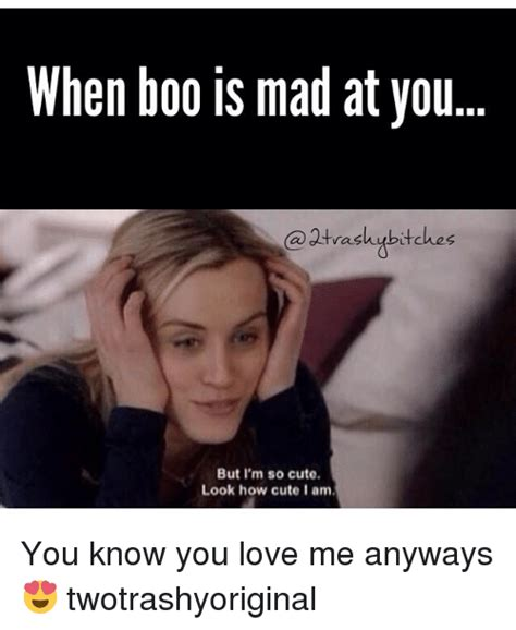 Im Mad At You Meme - when boo is mad at you otrashubitches but i m so cute look how cute i am you know you love me