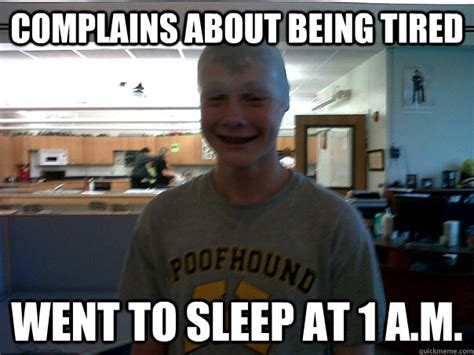 Being Tired Meme - complains about being tired went to sleep at 1 a m annoying high school freshman quickmeme