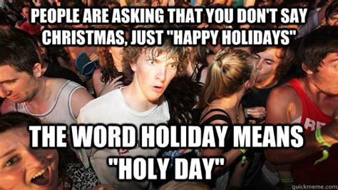 Happy Holidays Meme - people are asking that you don t say christmas just quot happy holidays quot the word holiday means