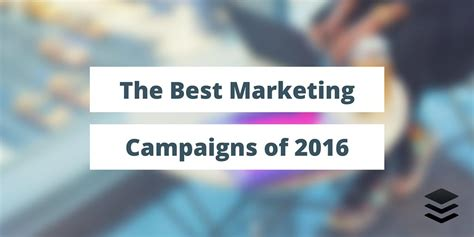 Best Marketing by 28 Of The Best Marketing Caigns Of 2016