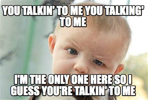 Who You Talking To Meme - meme creator you talkin to me you talking to me i m the only one here so i guess you re tal