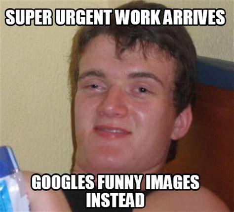 Funniest Memes Images - meme creator super urgent work arrives googles funny images instead meme generator at