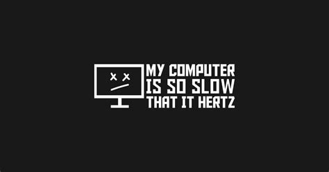 My Computer Is So Slow That It Hertz