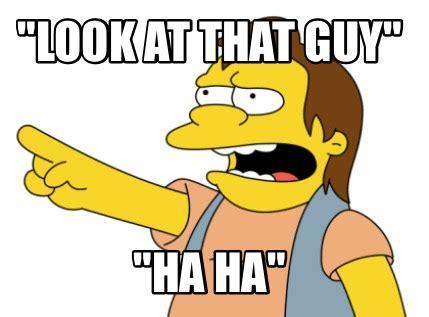 Ha Ha Meme - meme creator quot look at that guy quot quot ha ha quot meme generator at memecreator org