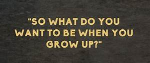 What do you want to be when you grow up? (pick one ...