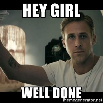 Ryan Gosling Finals Meme - hey girl well done ryan gosling hey girl meme generator