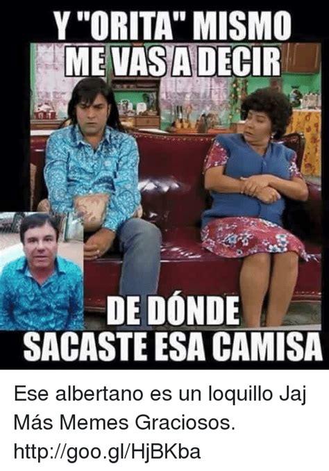 Memes De Albertano - y orita mismo mevasadecir de donde sacaste esa camisa ese albertano es un loquillo jaj m 225 s memes