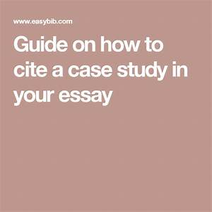Guide On How To Cite A Case Study In Your Essay