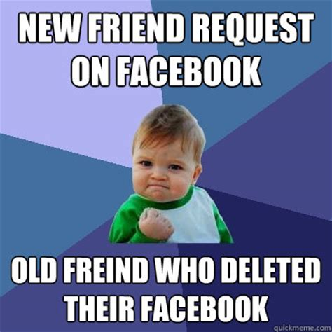 Friend Request Meme - new friend request on facebook old freind who deleted their facebook success kid quickmeme