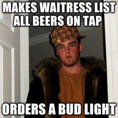 Bud Light Meme - scumbag steve meme quot makes waitress list all beers on tap orders a bud light quot