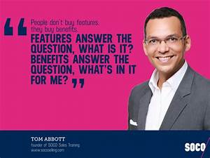 People don't buy features, they buy benefits. - Tom Abbott ...
