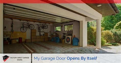 garage door opens by itself why does my garage door open by itself factory direct
