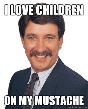 Meme With Mustache - i love children on my mustache creepy coworker quickmeme