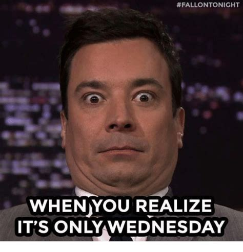 Funny Wednesday Memes - fallontonight when you realize it s only wednesday funny meme on sizzle