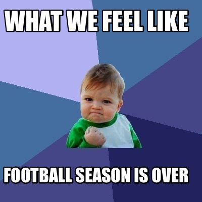 Football Season Meme - meme creator what we feel like football season is over meme generator at memecreator org