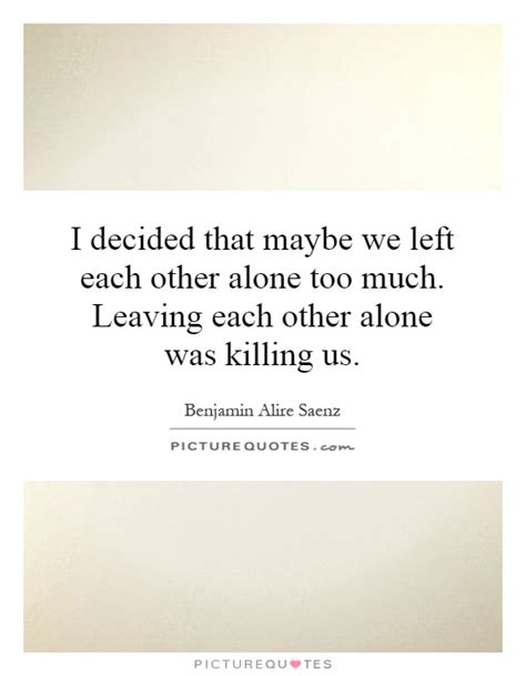 I Decided That Maybe We Left Each Other Alone Too Much