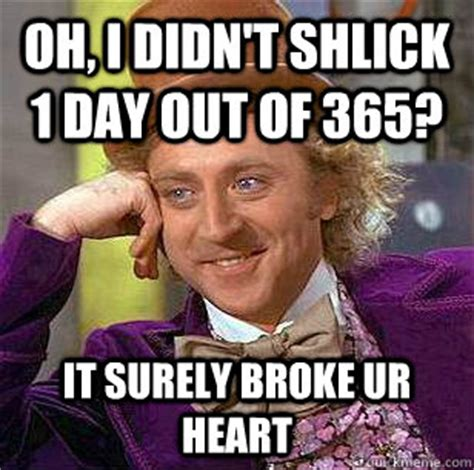 Shlick Meme - oh i didn t shlick 1 day out of 365 it surely broke ur heart condescending wonka quickmeme
