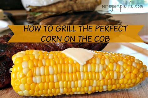 how to grill corn on the cob sunny simple life how to grill the perfect corn on the cob