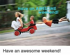Have an AWES OME Weekend! Have an Awesome Weekend! Meme
