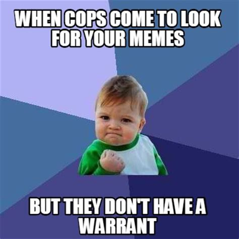 Images For Memes - meme creator when cops come to look for your memes but they don t have a warrant meme