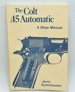 The Colt  45 Automatic A Shop Manual Volume 1 By Jerry