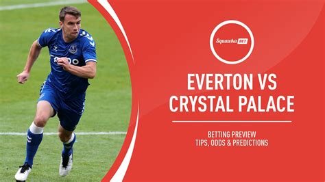 Everton vs Crystal Palace prediction, betting tips, odds ...