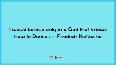I don't know your story but only you and god know your story. I would believe only in a God that knows how to Dance Friedrich Nietzsche - 365 Quotes